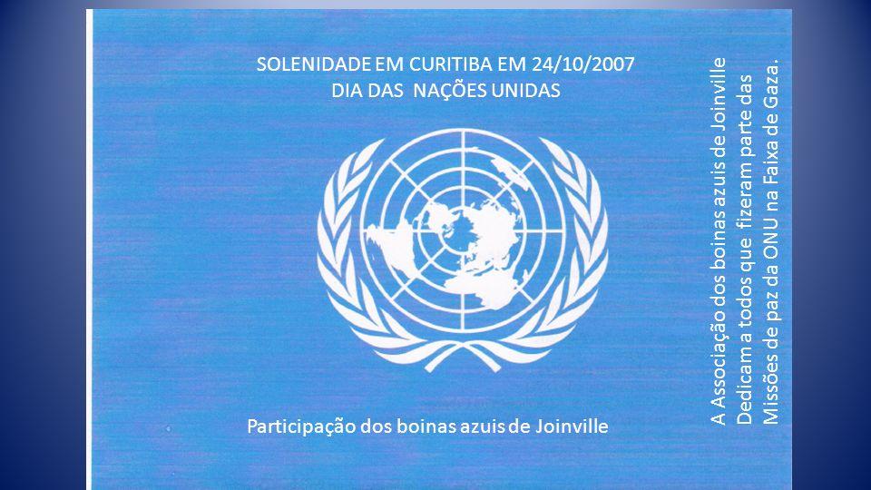 SOLENIDADE EM CURITIBA EM 24/10/2007 DIA DAS NAÇÕES UNIDAS Participação dos boinas azuis de Joinville A Associação dos boinas azuis de Joinville Dedicam a todos que fizeram parte das Missões de paz da ONU na Faixa de Gaza.