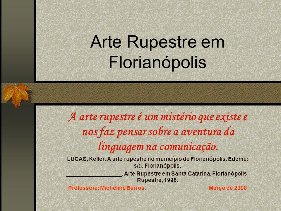 Arte Rupestre em Florianópolis A arte rupestre é um mistério que existe e nos faz pensar sobre a aventura da linguagem na comunicação. LUCAS, Keller.
