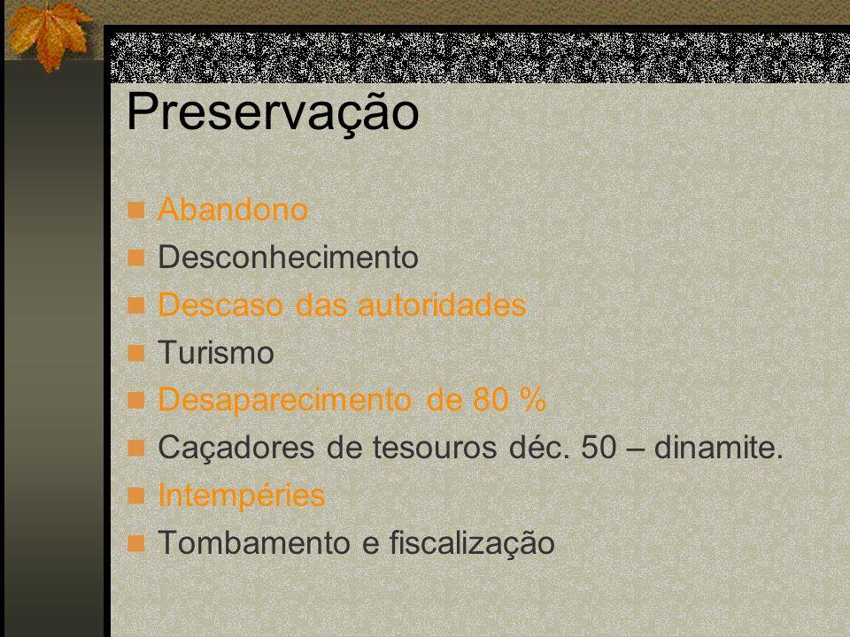 Preservação Abandono Desconhecimento Descaso das autoridades Turismo Desaparecimento de 80 % Caçadores de tesouros déc. 50 – dinamite. Intempéries Tom