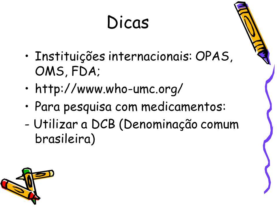Dicas Instituições internacionais: OPAS, OMS, FDA; http://www.who-umc.org/ Para pesquisa com medicamentos: - Utilizar a DCB (Denominação comum brasile