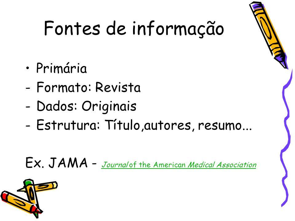 Fontes de informação Primária -Formato: Revista -Dados: Originais -Estrutura: Título,autores, resumo... Ex. JAMA - Journal of the American Medical Ass