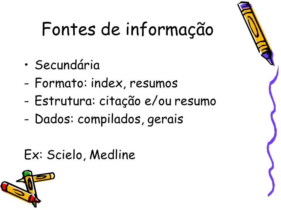 Fontes de informação Secundária -Formato: index, resumos -Estrutura: citação e/ou resumo -Dados: compilados, gerais Ex: Scielo, Medline