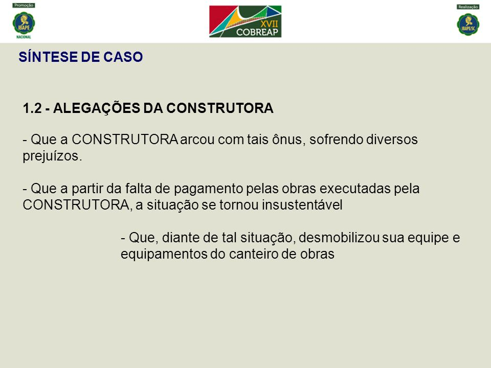 SÍNTESE DE CASO 1.2 - ALEGAÇÕES DA CONSTRUTORA - Que a CONSTRUTORA arcou com tais ônus, sofrendo diversos prejuízos. - Que a partir da falta de pagame