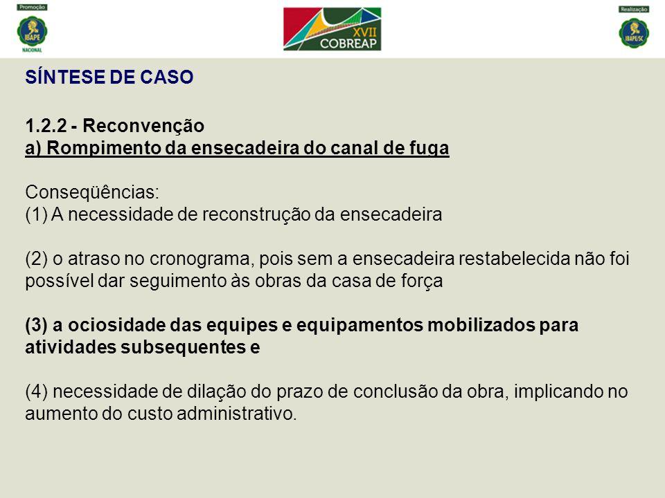 SÍNTESE DE CASO 1.2.2 - Reconvenção a) Rompimento da ensecadeira do canal de fuga Conseqüências: (1) A necessidade de reconstrução da ensecadeira (2)
