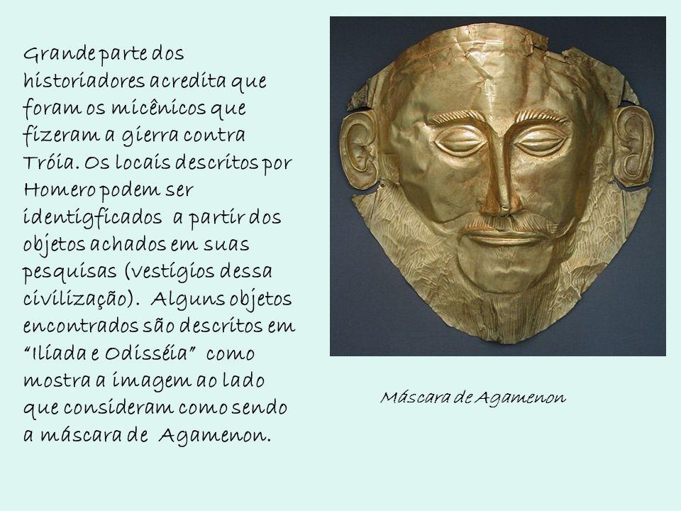 Máscara de Agamenon Grande parte dos historiadores acredita que foram os micênicos que fizeram a gierra contra Tróia. Os locais descritos por Homero p