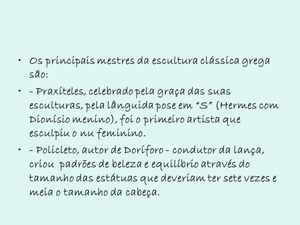 Os principais mestres da escultura clássica grega são: - Praxíteles, celebrado pela graça das suas esculturas, pela lânguida pose em S (Hermes com Dio