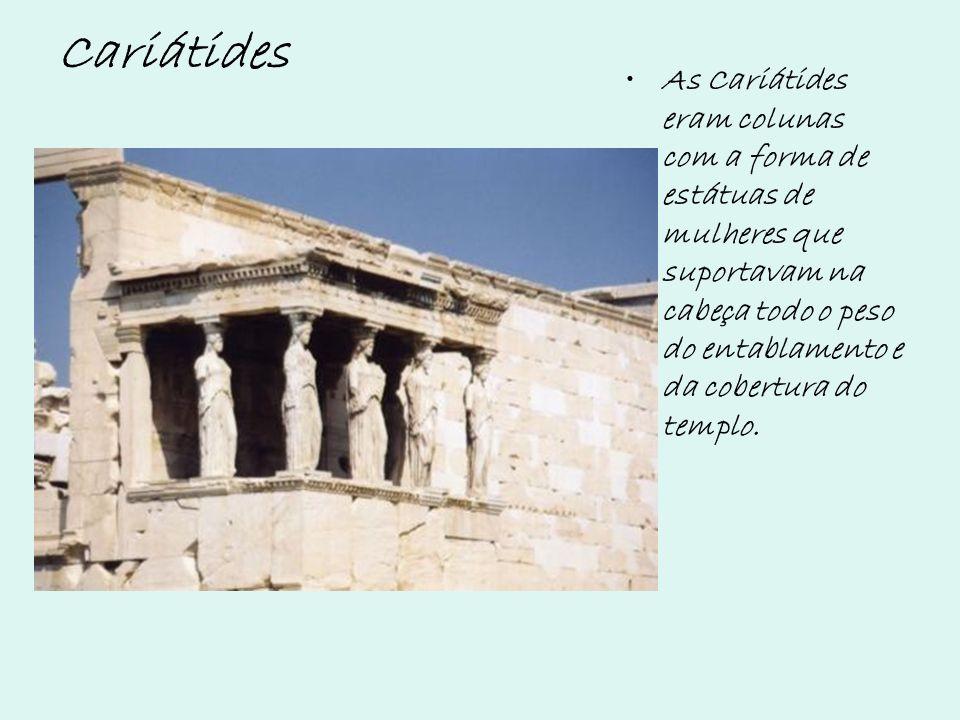 Cariátides As Cariátides eram colunas com a forma de estátuas de mulheres que suportavam na cabeça todo o peso do entablamento e da cobertura do templ
