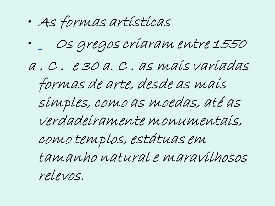As formas artísticas Os gregos criaram entre 1550 a. C. e 30 a. C. as mais variadas formas de arte, desde as mais simples, como as moedas, até as verd
