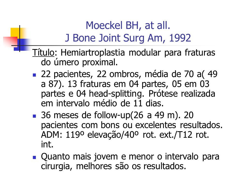 Moeckel BH, at all. J Bone Joint Surg Am, 1992 Título: Hemiartroplastia modular para fraturas do úmero proximal. 22 pacientes, 22 ombros, média de 70