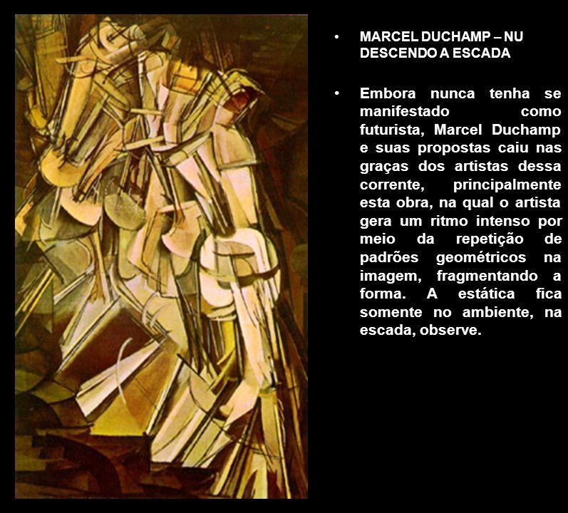 MARCEL DUCHAMP – NU DESCENDO A ESCADA Embora nunca tenha se manifestado como futurista, Marcel Duchamp e suas propostas caiu nas graças dos artistas d