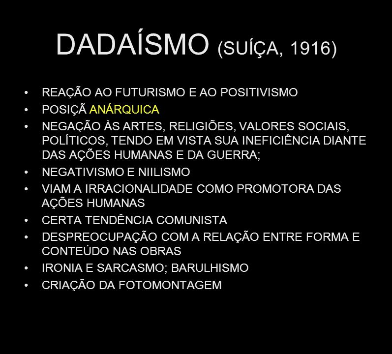DADAÍSMO (SUÍÇA, 1916) REAÇÃO AO FUTURISMO E AO POSITIVISMO POSIÇÃ ANÁRQUICA NEGAÇÃO ÀS ARTES, RELIGIÕES, VALORES SOCIAIS, POLÍTICOS, TENDO EM VISTA S