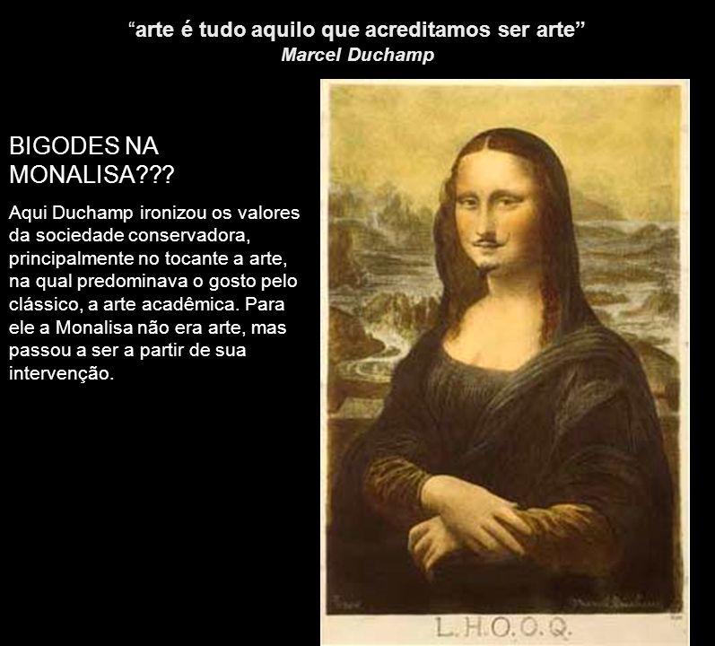 arte é tudo aquilo que acreditamos ser arte Marcel Duchamp BIGODES NA MONALISA??? Aqui Duchamp ironizou os valores da sociedade conservadora, principa