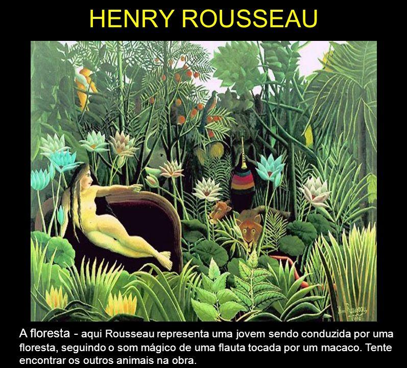 HENRY ROUSSEAU A floresta - aqui Rousseau representa uma jovem sendo conduzida por uma floresta, seguindo o som mágico de uma flauta tocada por um mac