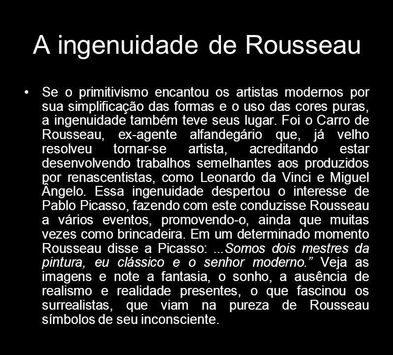 A ingenuidade de Rousseau Se o primitivismo encantou os artistas modernos por sua simplificação das formas e o uso das cores puras, a ingenuidade tamb
