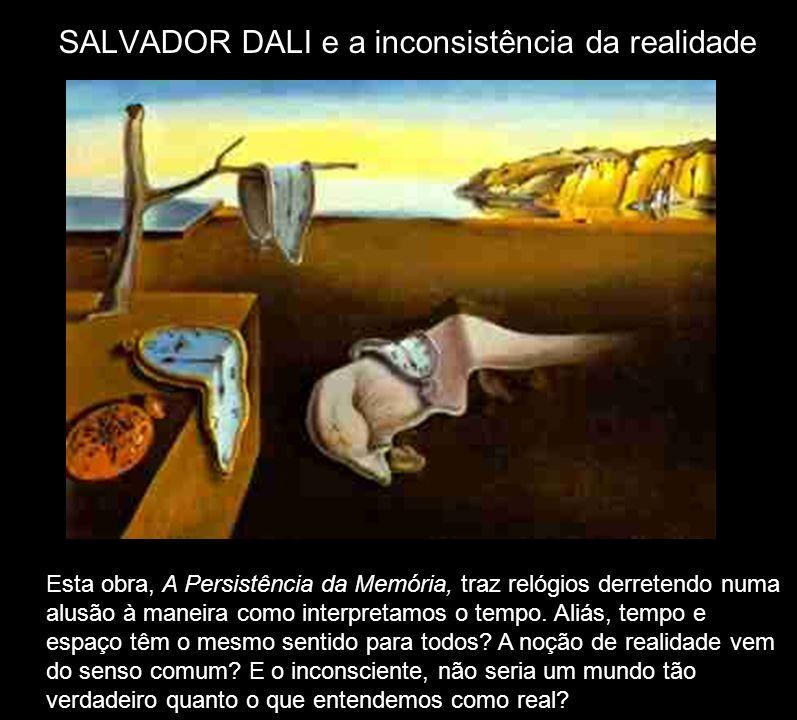 SALVADOR DALI e a inconsistência da realidade Esta obra, A Persistência da Memória, traz relógios derretendo numa alusão à maneira como interpretamos