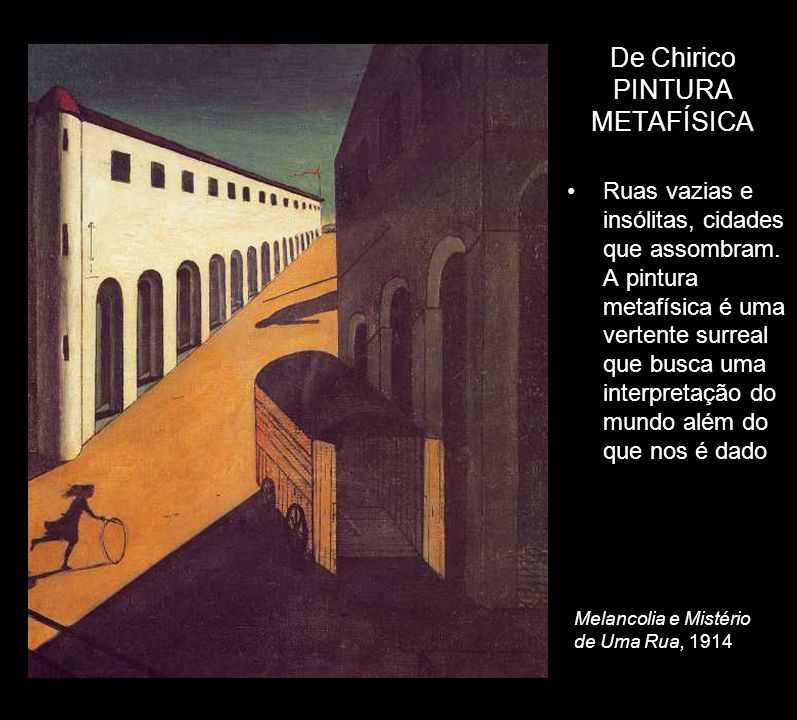 De Chirico PINTURA METAFÍSICA Ruas vazias e insólitas, cidades que assombram. A pintura metafísica é uma vertente surreal que busca uma interpretação