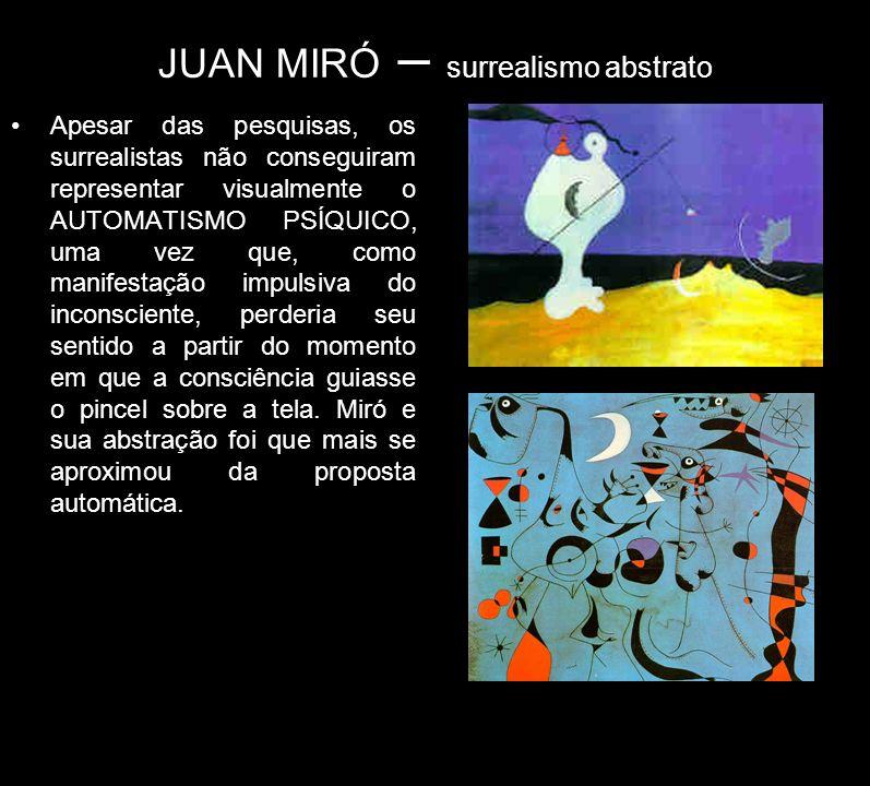 JUAN MIRÓ – surrealismo abstrato Apesar das pesquisas, os surrealistas não conseguiram representar visualmente o AUTOMATISMO PSÍQUICO, uma vez que, co