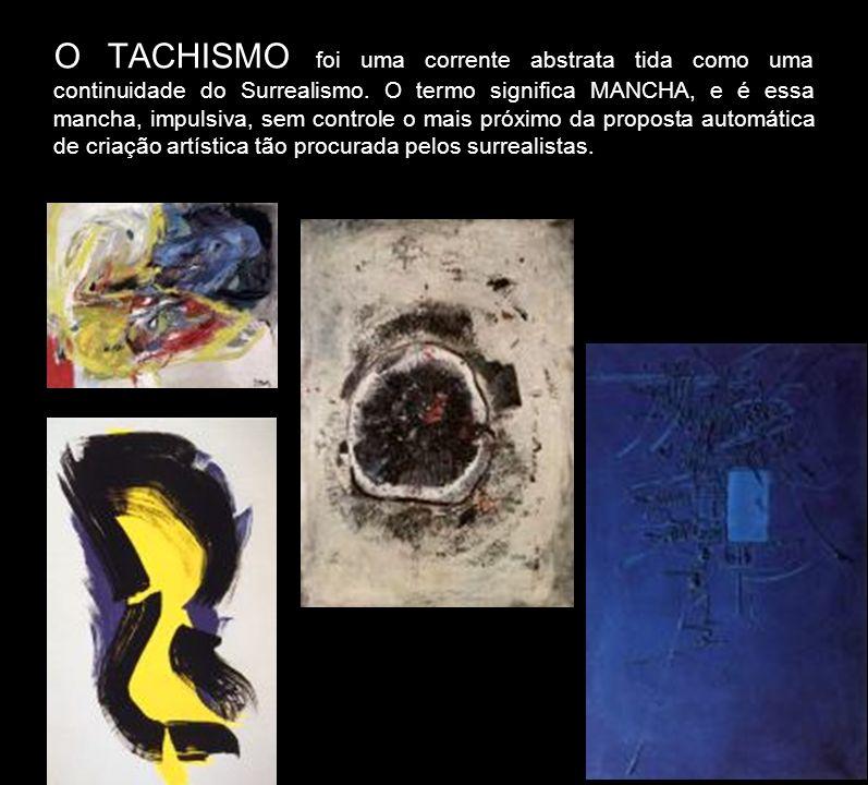 O TACHISMO foi uma corrente abstrata tida como uma continuidade do Surrealismo. O termo significa MANCHA, e é essa mancha, impulsiva, sem controle o m