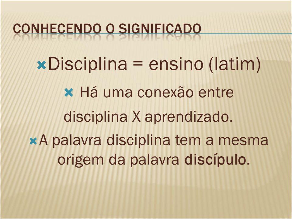 Disciplina = ensino (latim) Há uma conexão entre disciplina X aprendizado. A palavra disciplina tem a mesma origem da palavra discípulo.
