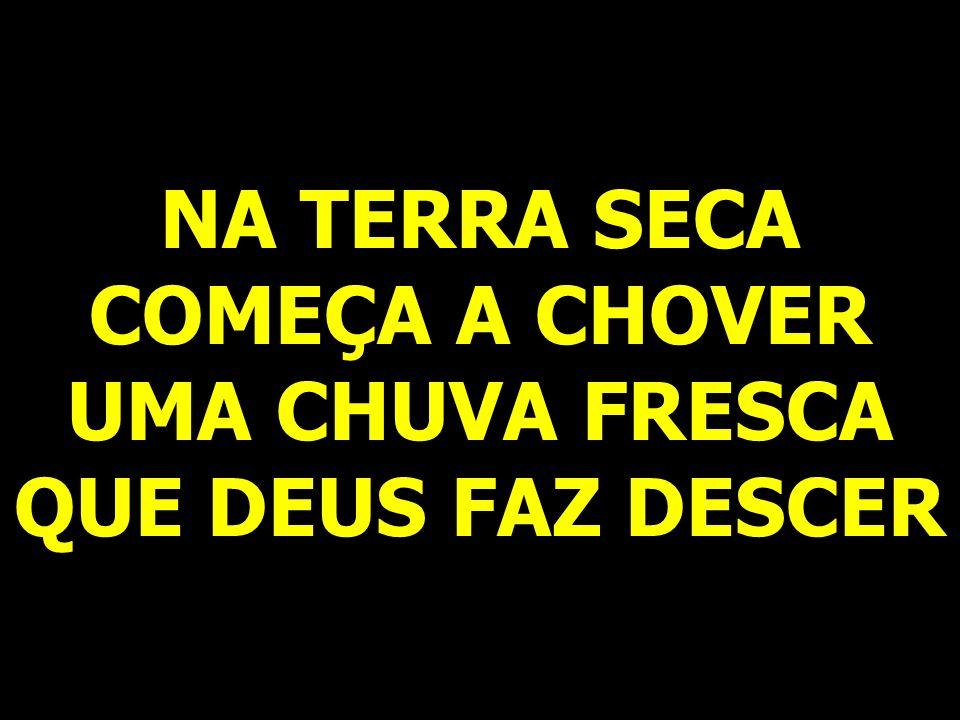 NA TERRA SECA COMEÇA A CHOVER UMA CHUVA FRESCA QUE DEUS FAZ DESCER
