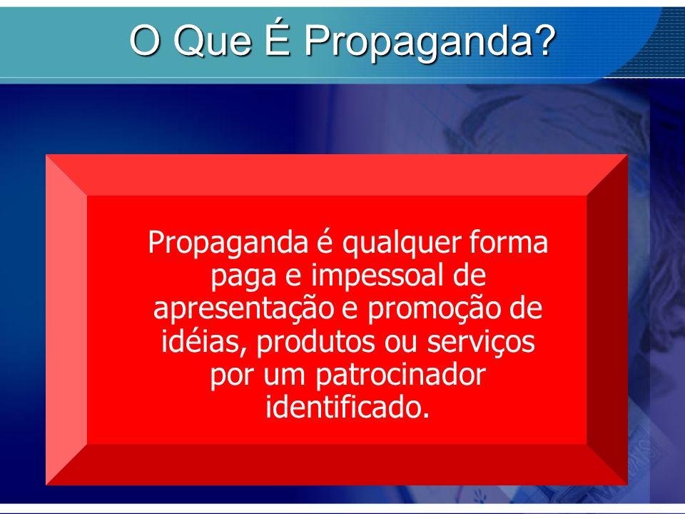 O Que É Propaganda? Propaganda é qualquer forma paga e impessoal de apresentação e promoção de idéias, produtos ou serviços por um patrocinador identi