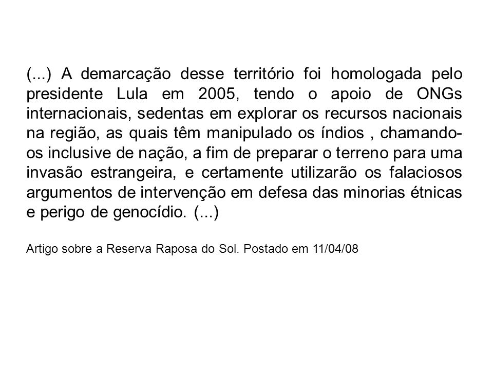 (...) A demarcação desse território foi homologada pelo presidente Lula em 2005, tendo o apoio de ONGs internacionais, sedentas em explorar os recurso