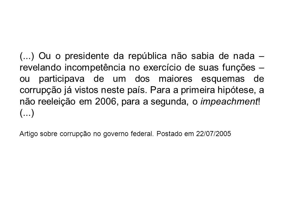(...) Ou o presidente da república não sabia de nada – revelando incompetência no exercício de suas funções – ou participava de um dos maiores esquema