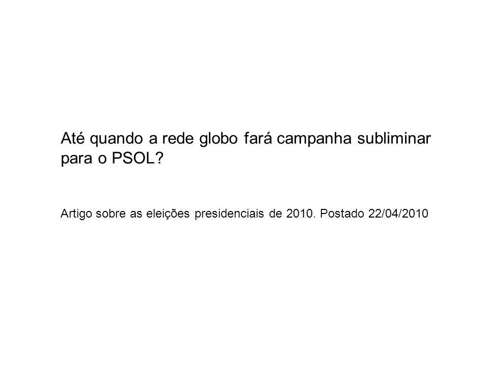 Até quando a rede globo fará campanha subliminar para o PSOL? Artigo sobre as eleições presidenciais de 2010. Postado 22/04/2010
