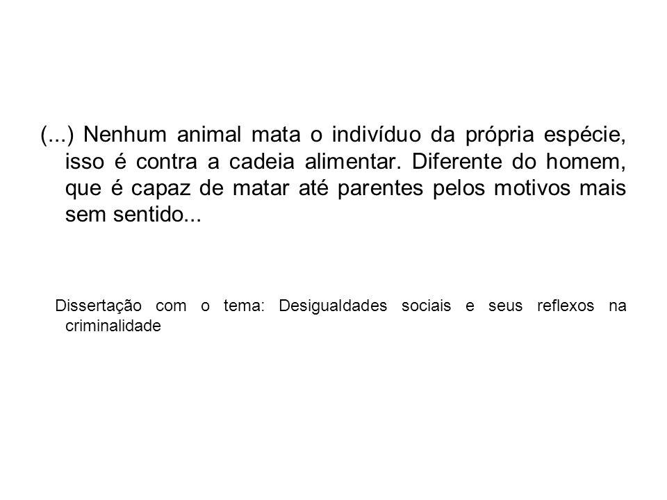 (...) Nenhum animal mata o indivíduo da própria espécie, isso é contra a cadeia alimentar. Diferente do homem, que é capaz de matar até parentes pelos