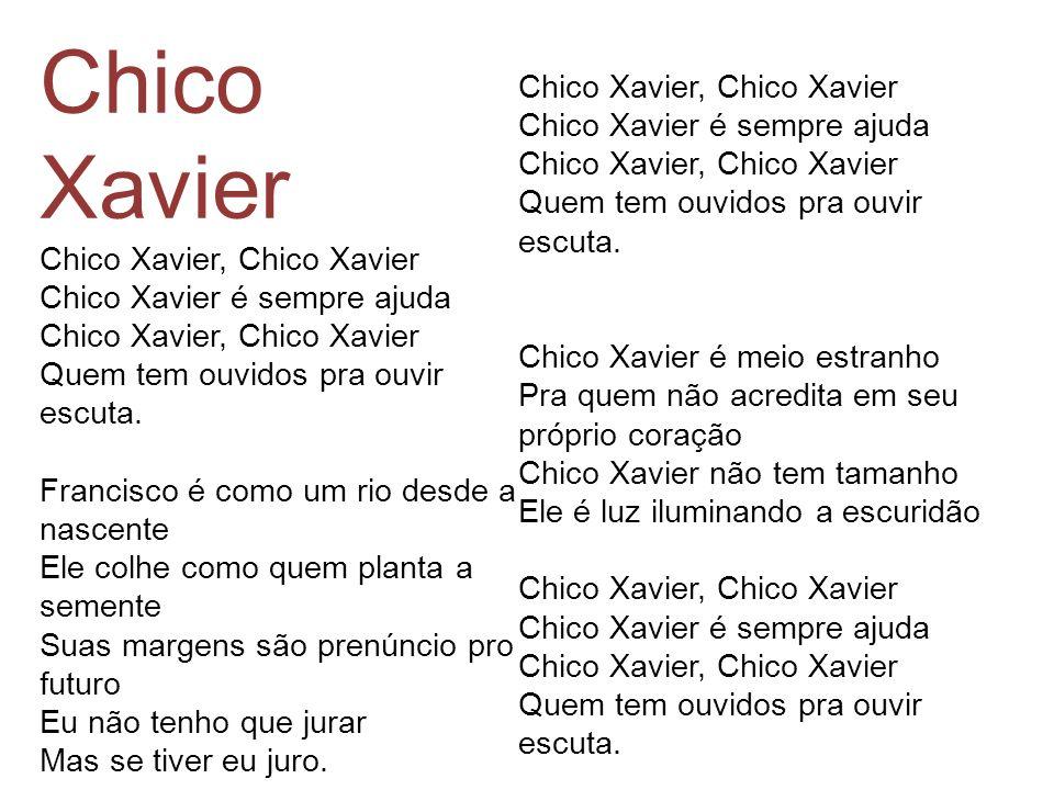 Chico Xavier Chico Xavier, Chico Xavier Chico Xavier é sempre ajuda Chico Xavier, Chico Xavier Quem tem ouvidos pra ouvir escuta. Francisco é como um