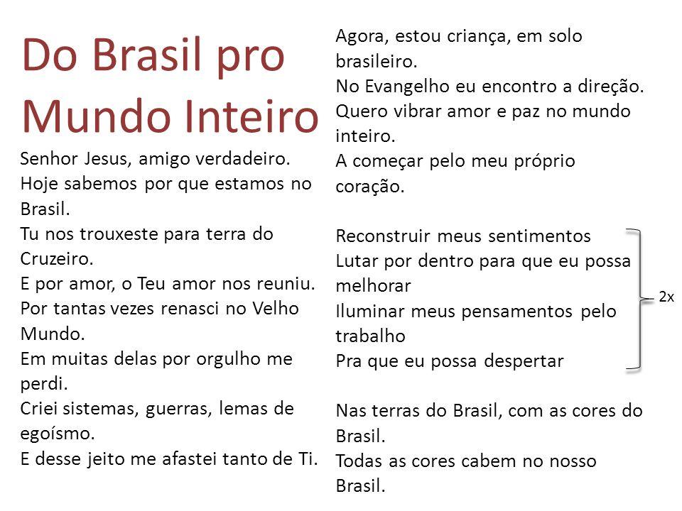 Do Brasil pro Mundo Inteiro Senhor Jesus, amigo verdadeiro. Hoje sabemos por que estamos no Brasil. Tu nos trouxeste para terra do Cruzeiro. E por amo