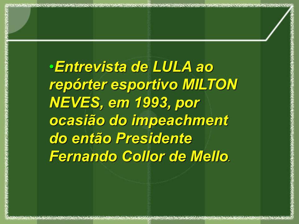 Entrevista de LULA ao repórter esportivo MILTON NEVES, em 1993, por ocasião do impeachment do então Presidente Fernando Collor de Mello.Entrevista de LULA ao repórter esportivo MILTON NEVES, em 1993, por ocasião do impeachment do então Presidente Fernando Collor de Mello.