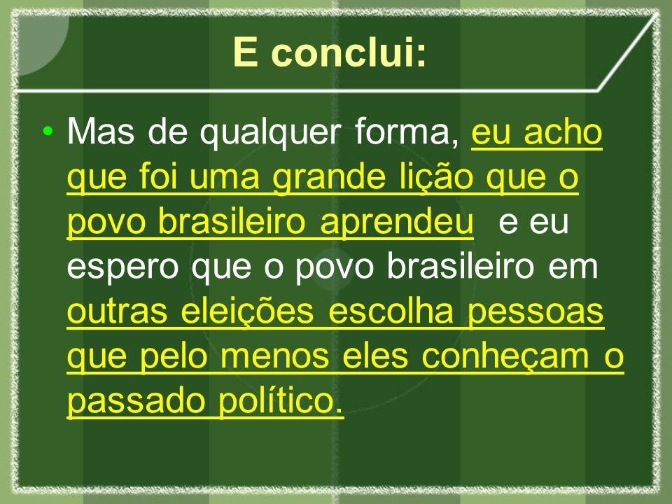 E conclui: Mas de qualquer forma, eu acho que foi uma grande lição que o povo brasileiro aprendeu e eu espero que o povo brasileiro em outras eleições escolha pessoas que pelo menos eles conheçam o passado político.