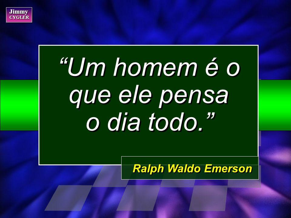 Jimmy CYGLER Jimmy CYGLER Um homem é o que ele pensa o dia todo. Ralph Waldo Emerson