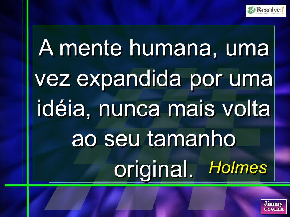 Jimmy CYGLER Jimmy CYGLER Holmes A mente humana, uma vez expandida por uma idéia, nunca mais volta ao seu tamanho original.