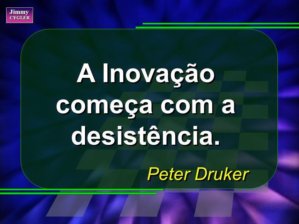 Jimmy CYGLER Jimmy CYGLER A Inovação começa com a desistência. Peter Druker