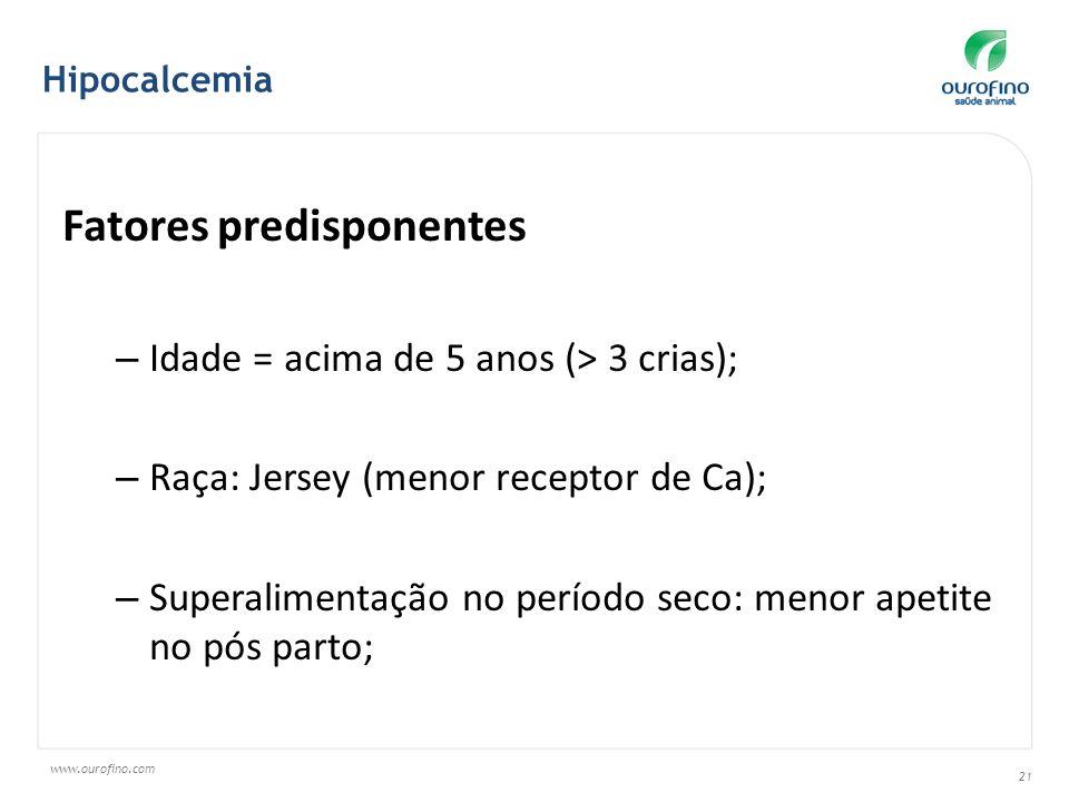 www.ourofino.com 21 Fatores predisponentes – Idade = acima de 5 anos (> 3 crias); – Raça: Jersey (menor receptor de Ca); – Superalimentação no período
