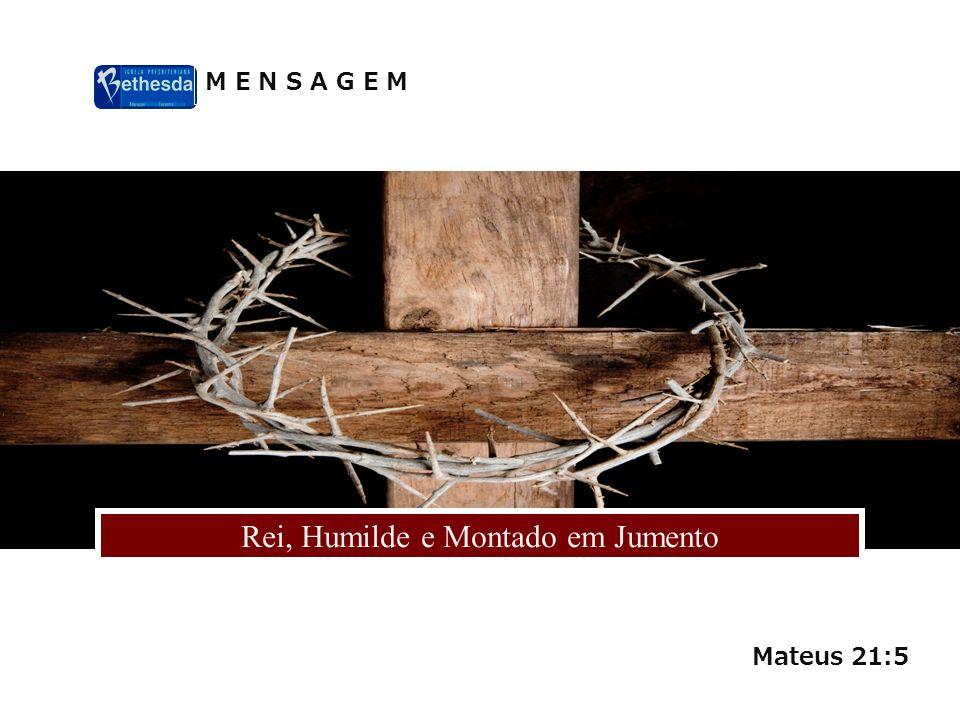 M E N S A G E M Rei, Humilde e Montado em Jumento Mateus 21:5
