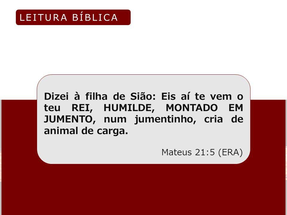 Dizei à filha de Sião: Eis aí te vem o teu REI, HUMILDE, MONTADO EM JUMENTO, num jumentinho, cria de animal de carga. Mateus 21:5 (ERA) LEITURA BÍBLIC