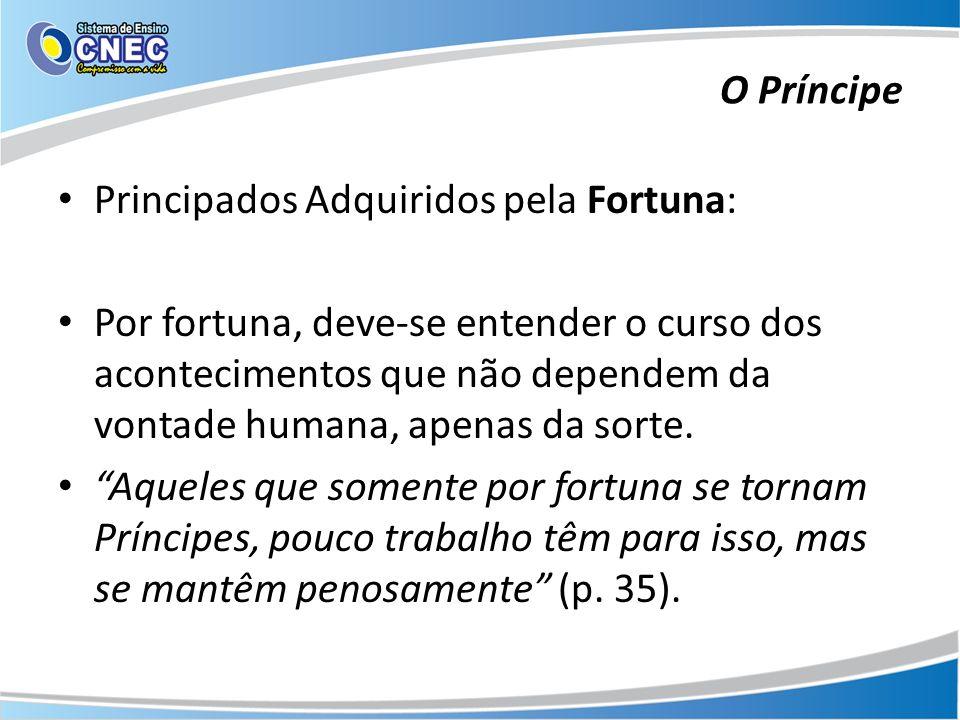 Principados Adquiridos pela Fortuna: Por fortuna, deve-se entender o curso dos acontecimentos que não dependem da vontade humana, apenas da sorte. Aqu