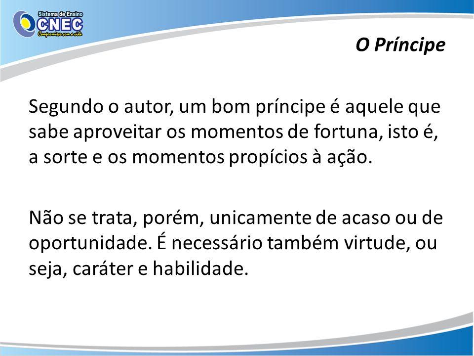 Segundo o autor, um bom príncipe é aquele que sabe aproveitar os momentos de fortuna, isto é, a sorte e os momentos propícios à ação. Não se trata, po