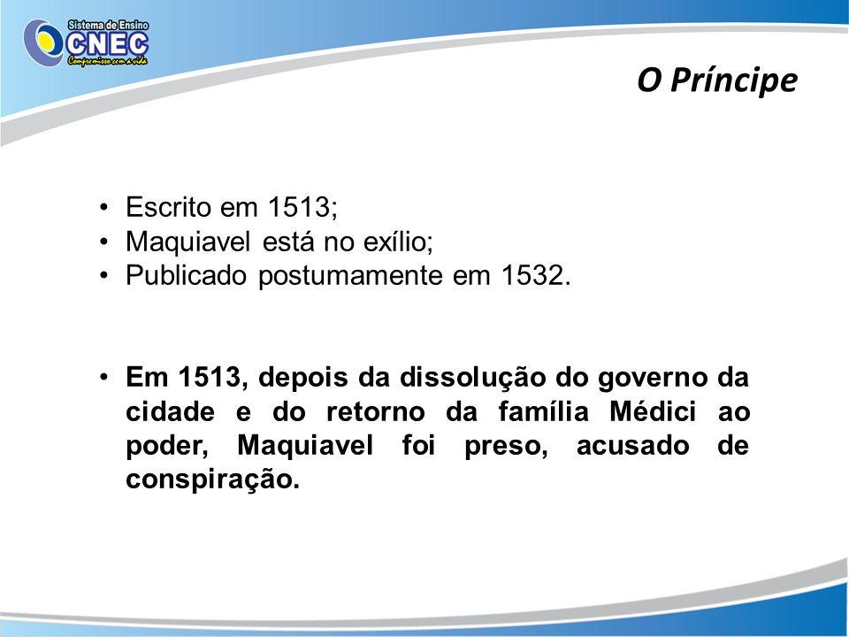 O Príncipe Escrito em 1513; Maquiavel está no exílio; Publicado postumamente em 1532. Em 1513, depois da dissolução do governo da cidade e do retorno