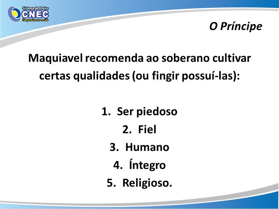 Maquiavel recomenda ao soberano cultivar certas qualidades (ou fingir possuí-las): 1.Ser piedoso 2.Fiel 3.Humano 4.Íntegro 5.Religioso. O Príncipe