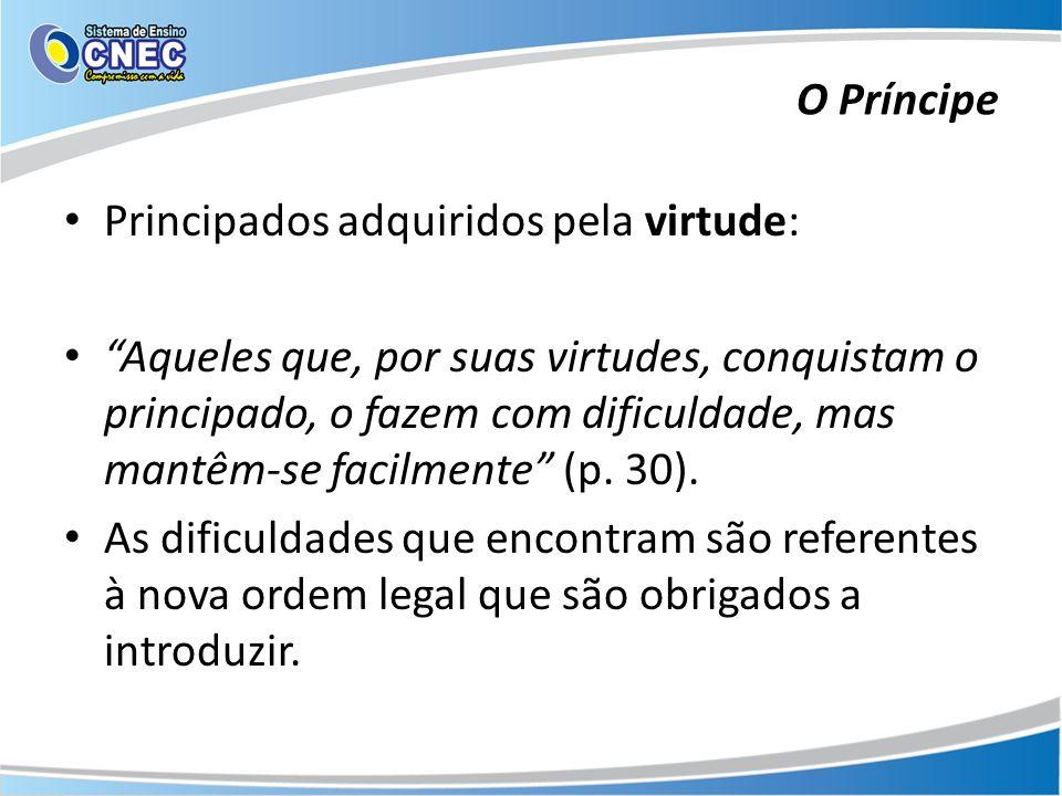 Principados adquiridos pela virtude: Aqueles que, por suas virtudes, conquistam o principado, o fazem com dificuldade, mas mantêm-se facilmente (p. 30