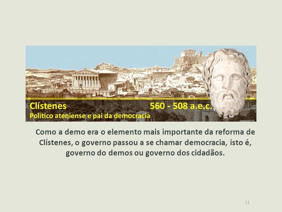 11 Como a demo era o elemento mais importante da reforma de Clístenes, o governo passou a se chamar democracia, isto é, governo do demos ou governo do