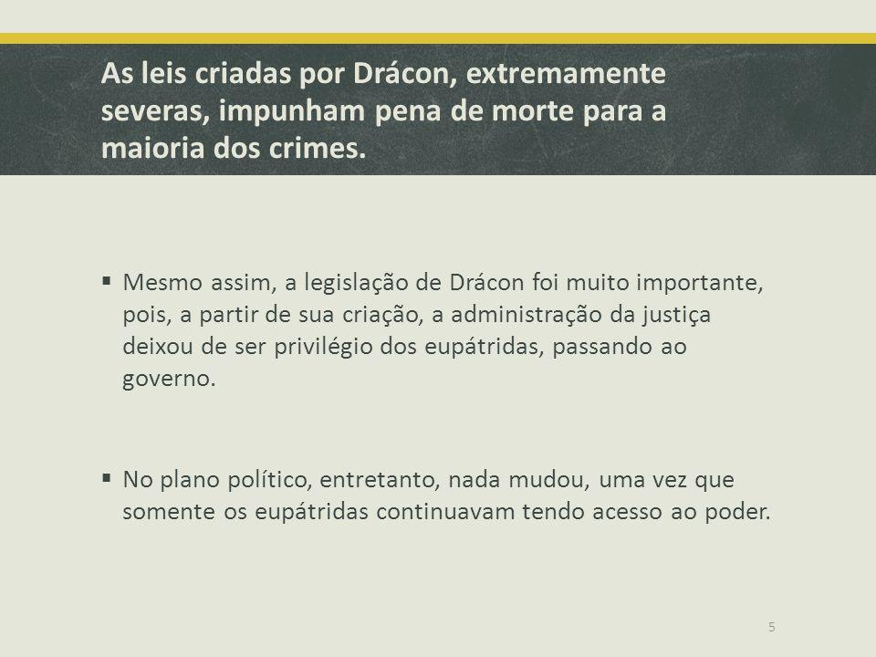 As leis criadas por Drácon, extremamente severas, impunham pena de morte para a maioria dos crimes. Mesmo assim, a legislação de Drácon foi muito impo