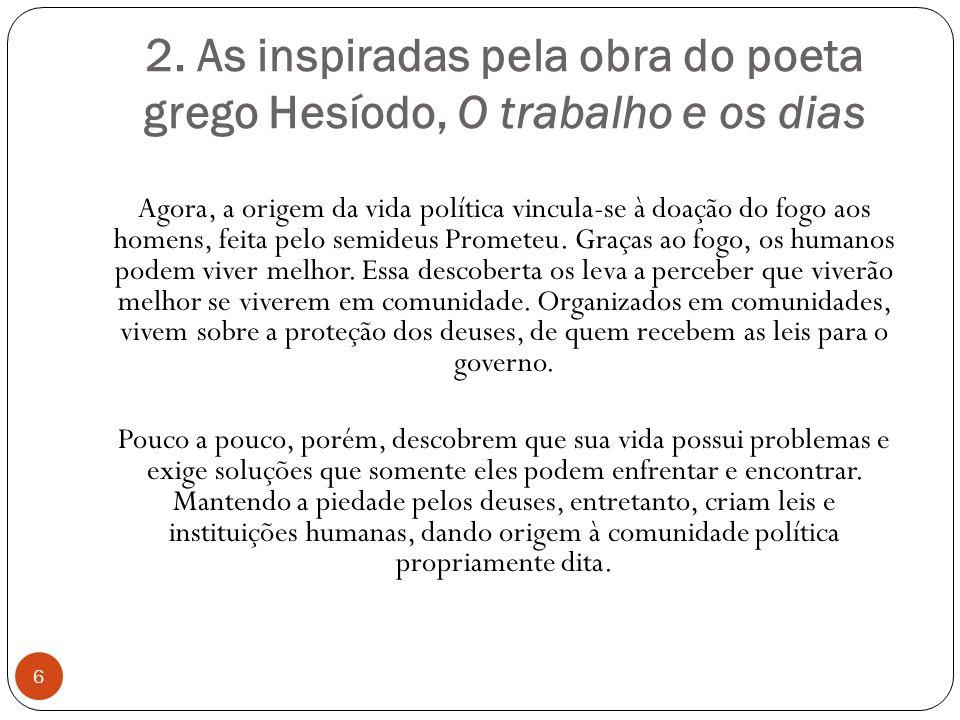 2. As inspiradas pela obra do poeta grego Hesíodo, O trabalho e os dias Agora, a origem da vida política vincula-se à doação do fogo aos homens, feita