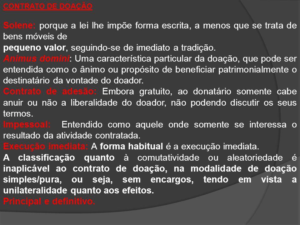 CONTRATO DE DOAÇÃO Solene: porque a lei lhe impõe forma escrita, a menos que se trata de bens móveis de pequeno valor, seguindo-se de imediato a tradição.
