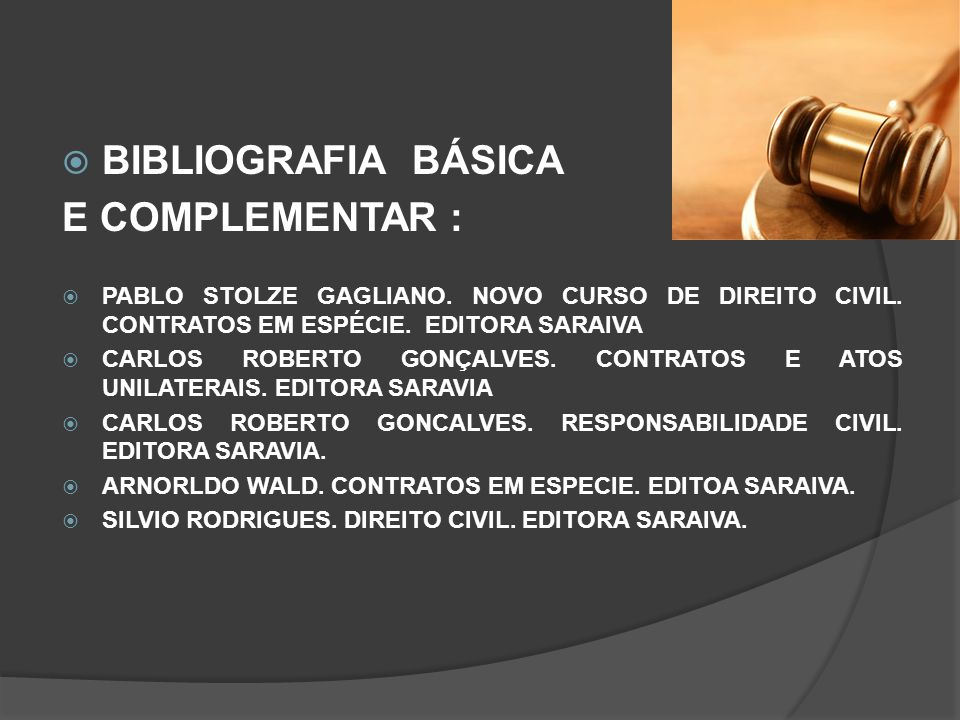 BIBLIOGRAFIA BÁSICA E COMPLEMENTAR : PABLO STOLZE GAGLIANO. NOVO CURSO DE DIREITO CIVIL. CONTRATOS EM ESPÉCIE. EDITORA SARAIVA CARLOS ROBERTO GONÇALVE