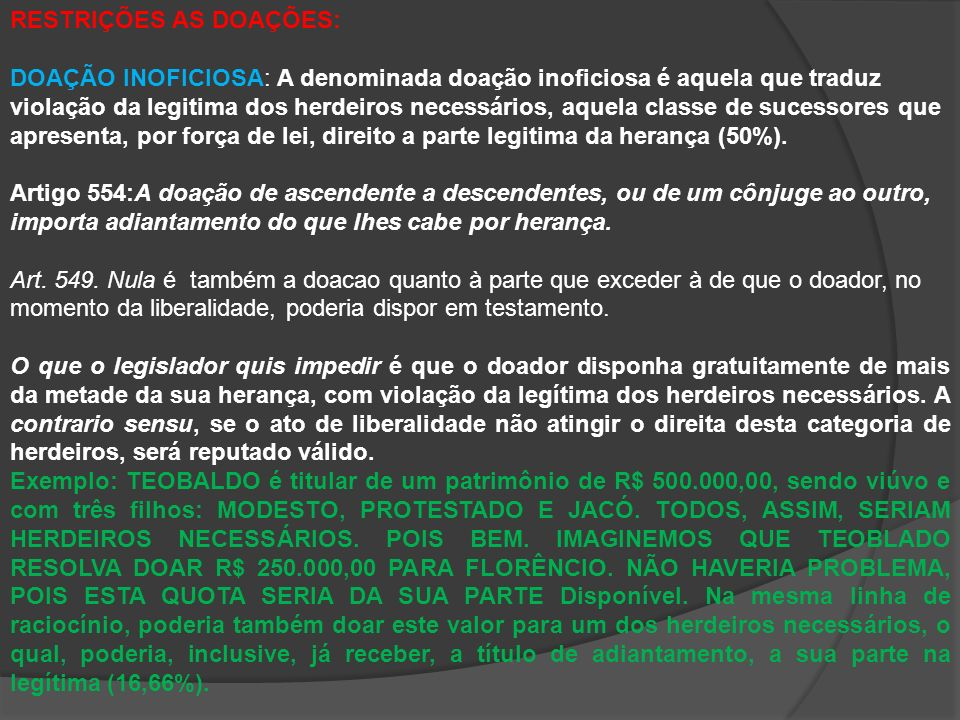 RESTRIÇÕES AS DOAÇÕES: DOAÇÃO INOFICIOSA: A denominada doação inoficiosa é aquela que traduz violação da legitima dos herdeiros necessários, aquela classe de sucessores que apresenta, por força de lei, direito a parte legitima da herança (50%).